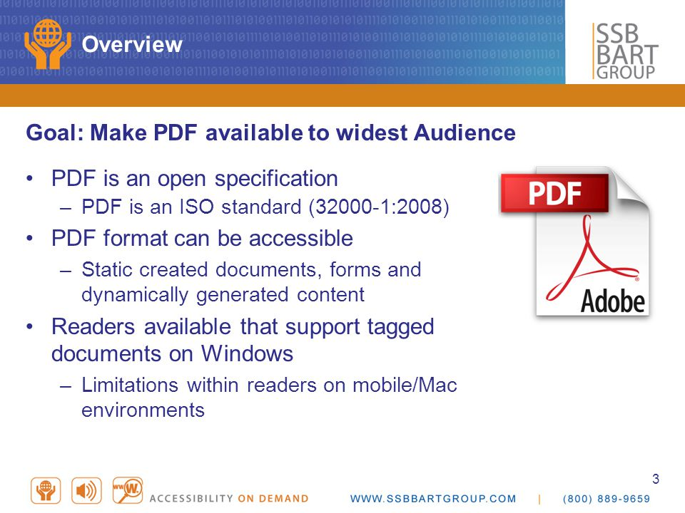 3 Overview Goal: Make PDF available to widest Audience PDF is an open specification –PDF is an ISO standard (32000-1:2008) PDF format can be accessible –Static created documents, forms and dynamically generated content Readers available that support tagged documents on Windows –Limitations within readers on mobile/Mac environments