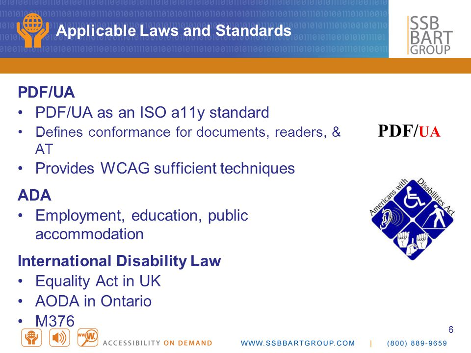 6 Applicable Laws and Standards PDF/UA PDF/UA as an ISO a11y standard Defines conformance for documents, readers, & AT Provides WCAG sufficient techniques ADA Employment, education, public accommodation International Disability Law Equality Act in UK AODA in Ontario M376 PDF/ UA