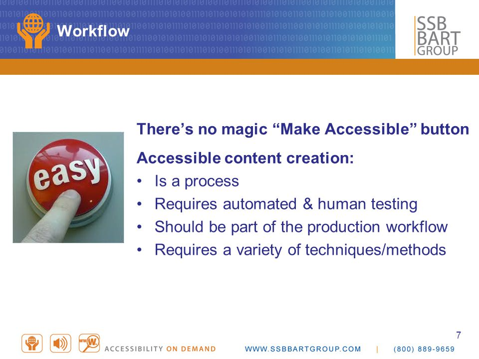 7 Workflow There's no magic Make Accessible button Accessible content creation: Is a process Requires automated & human testing Should be part of the production workflow Requires a variety of techniques/methods