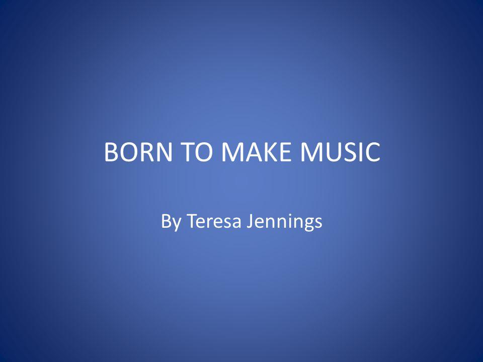 BORN TO MAKE MUSIC By Teresa Jennings