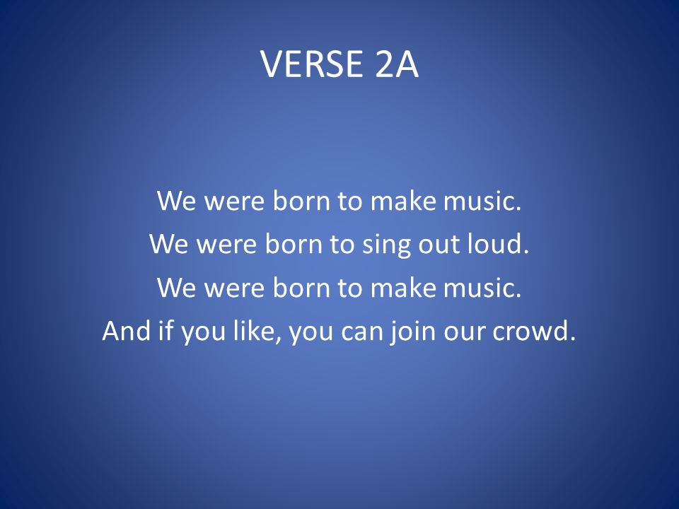 VERSE 2A We were born to make music. We were born to sing out loud. We were born to make music. And if you like, you can join our crowd.