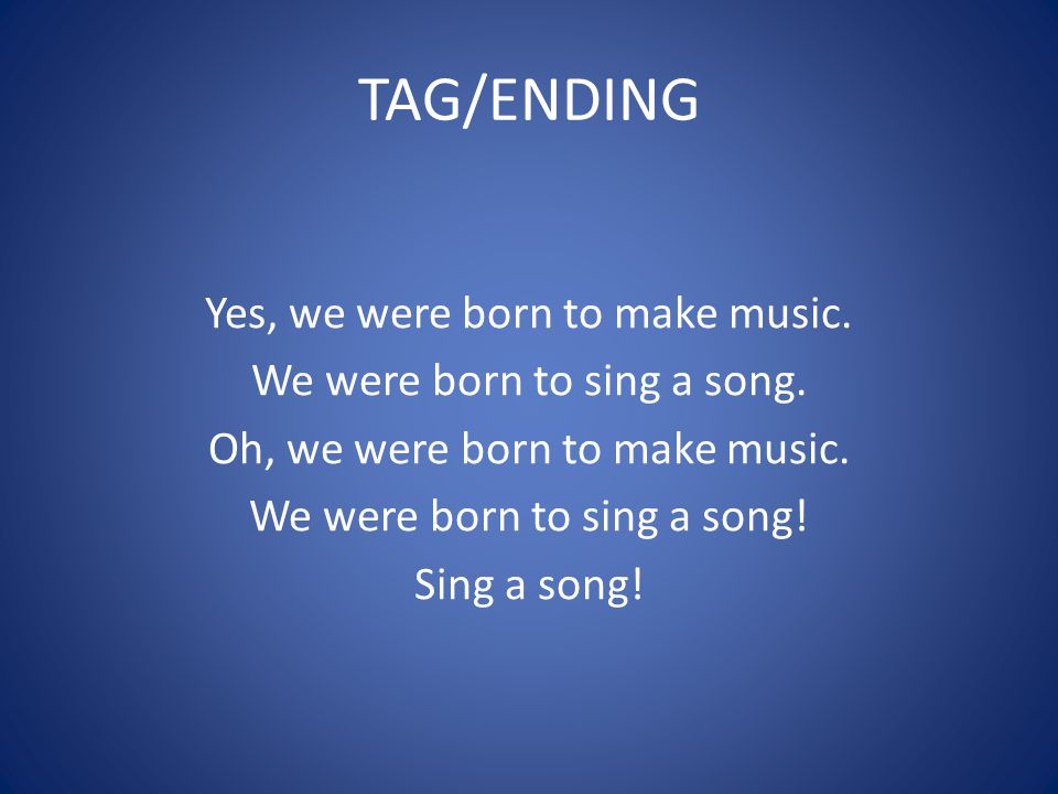 TAG/ENDING Yes, we were born to make music. We were born to sing a song. Oh, we were born to make music. We were born to sing a song! Sing a song!