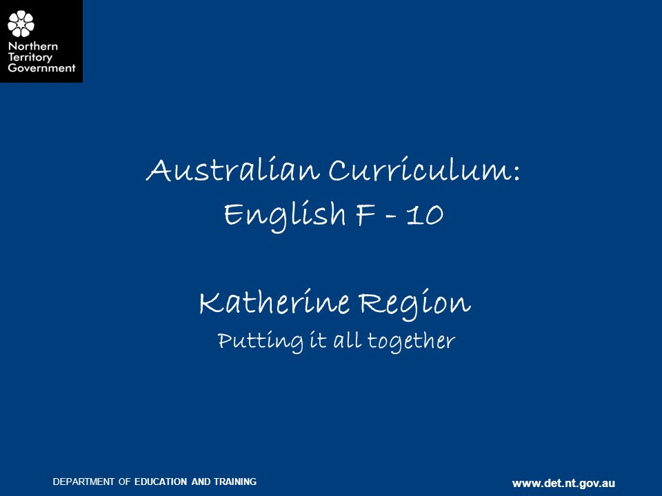 DEPARTMENT OF EDUCATION AND TRAINING www.det.nt.gov.au Australian Curriculum: English F - 10 Katherine Region Putting it all together