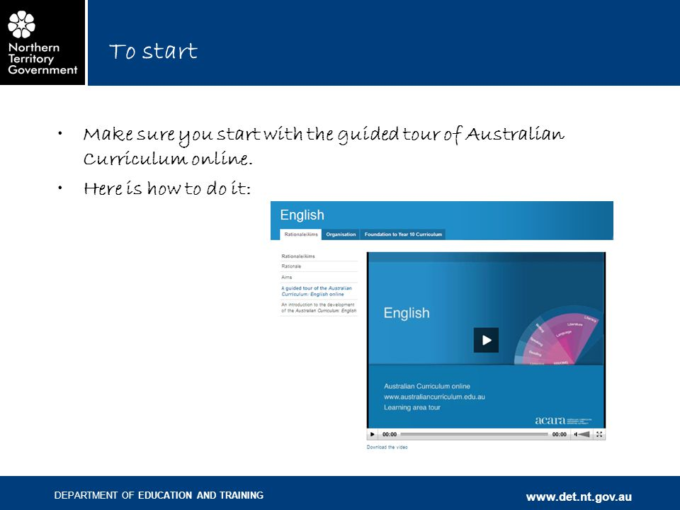 DEPARTMENT OF EDUCATION AND TRAINING www.det.nt.gov.au To start Make sure you start with the guided tour of Australian Curriculum online.
