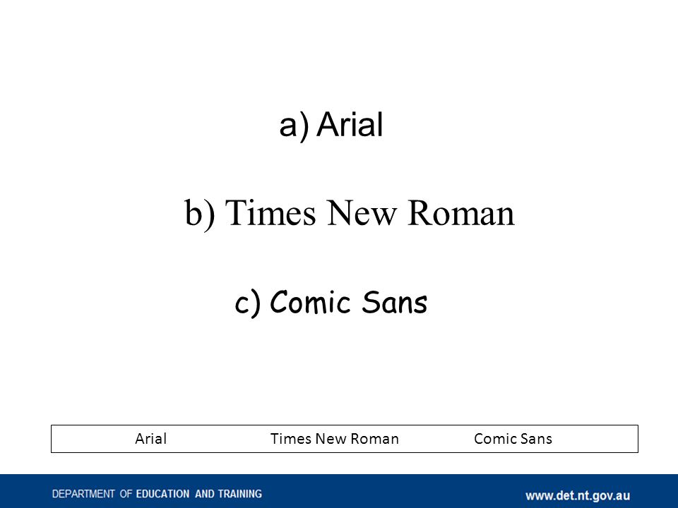 a) Arial b) Times New Roman c) Comic Sans ArialTimes New RomanComic Sans