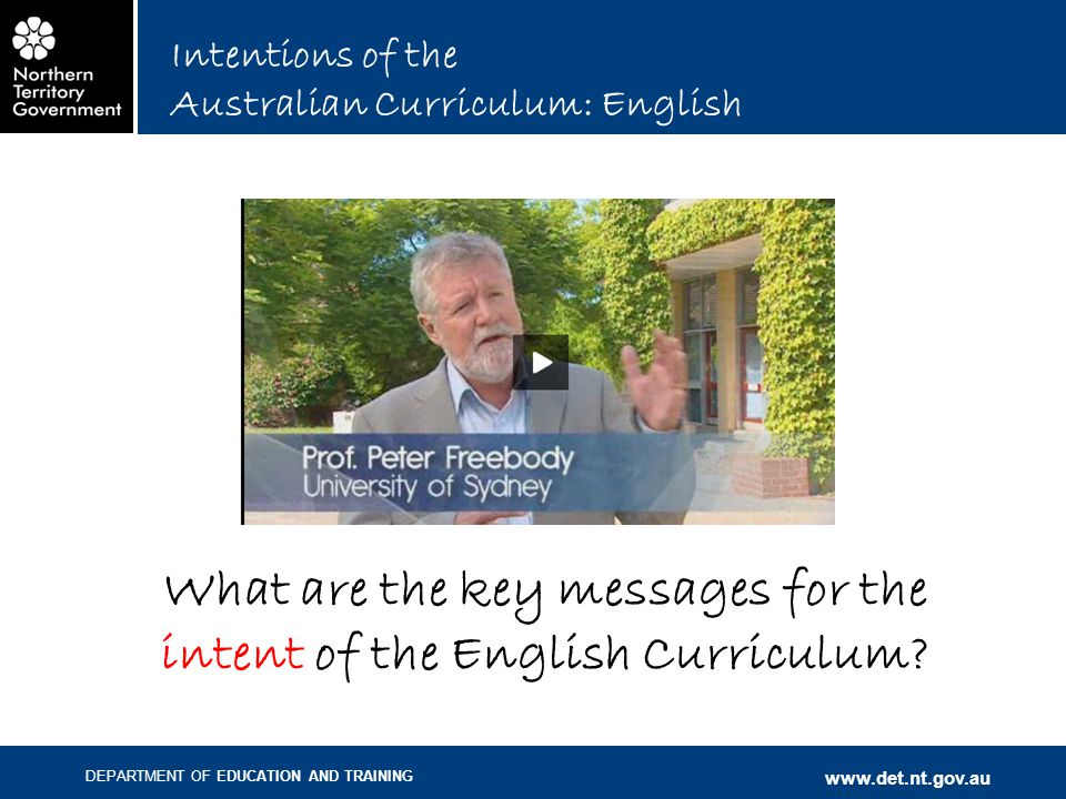 DEPARTMENT OF EDUCATION AND TRAINING www.det.nt.gov.au Intentions of the Australian Curriculum: English What are the key messages for the intent of the English Curriculum