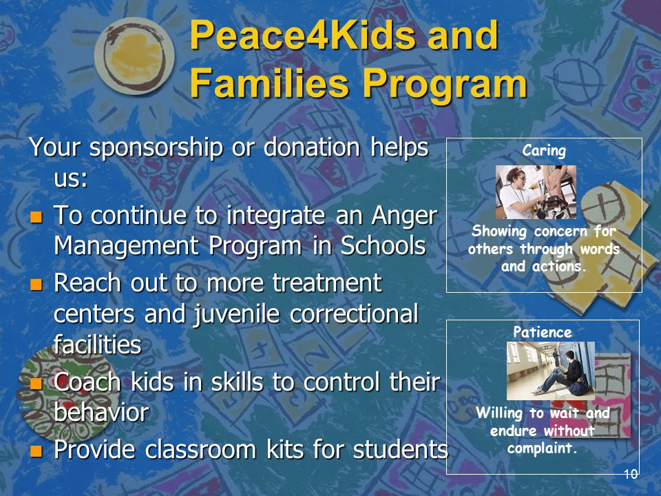 Peace4Kids and Families Program Your sponsorship or donation helps us: n To continue to integrate an Anger Management Program in Schools n Reach out to more treatment centers and juvenile correctional facilities n Coach kids in skills to control their behavior n Provide classroom kits for students 10 Caring Showing concern for others through words and actions.