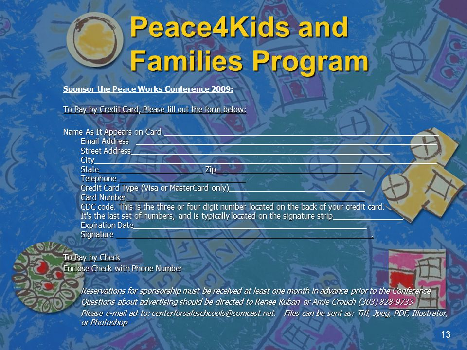 Peace4Kids and Families Program 13 Sponsor the Peace Works Conference 2009: To Pay by Credit Card, Please fill out the form below: Name As It Appears on Card Email Address Street Address City State Zip Telephone Credit Card Type (Visa or MasterCard only) Card Number CDC code.