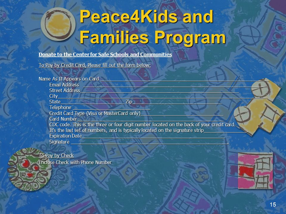 Peace4Kids and Families Program 15 Donate to the Center for Safe Schools and Communities To Pay by Credit Card, Please fill out the form below: Name As It Appears on Card Email Address Street Address City State Zip Telephone Credit Card Type (Visa or MasterCard only) Card Number CDC code.