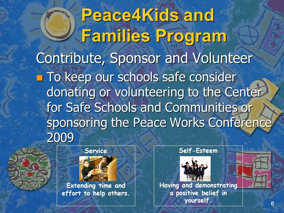 Peace4Kids and Families Program Contribute, Sponsor and Volunteer n To keep our schools safe consider donating or volunteering to the Center for Safe Schools and Communities or sponsoring the Peace Works Conference 2009 6 Service Extending time and effort to help others.