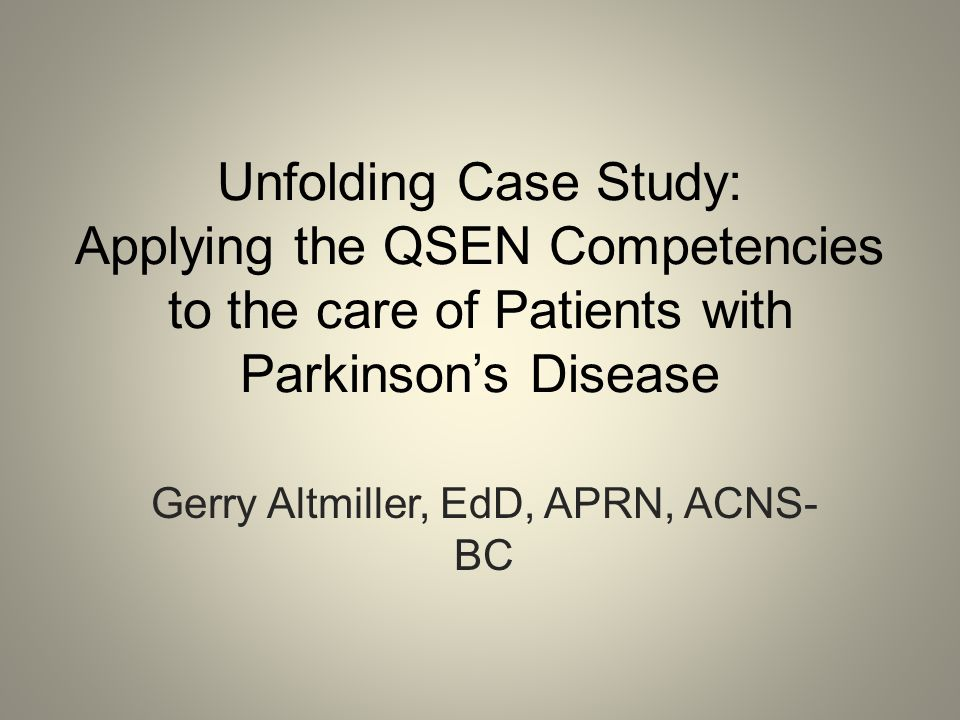 Unfolding Case Study: Applying the QSEN Competencies to the care of Patients with Parkinson's Disease Gerry Altmiller, EdD, APRN, ACNS- BC