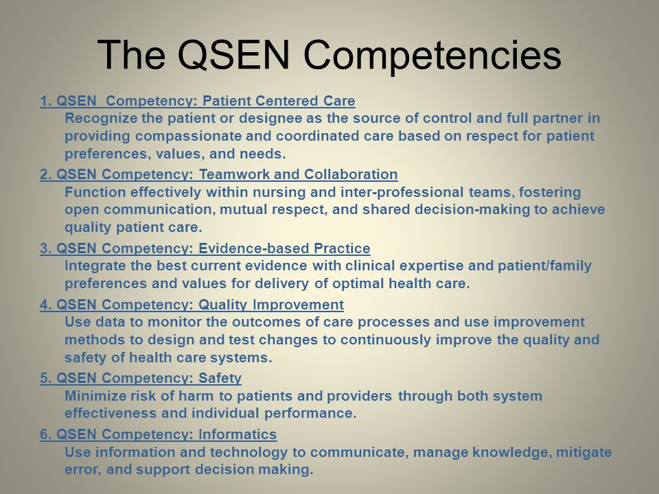 The QSEN Competencies 1. QSEN Competency: Patient Centered Care Recognize the patient or designee as the source of control and full partner in providi
