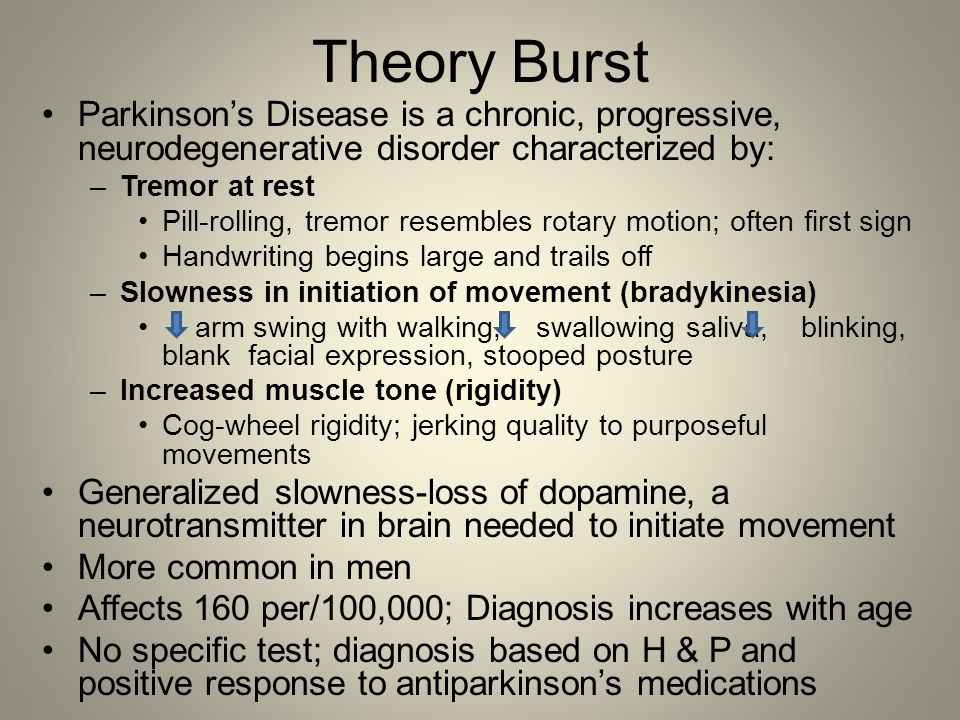 Theory Burst Parkinson's Disease is a chronic, progressive, neurodegenerative disorder characterized by: –Tremor at rest Pill-rolling, tremor resemble