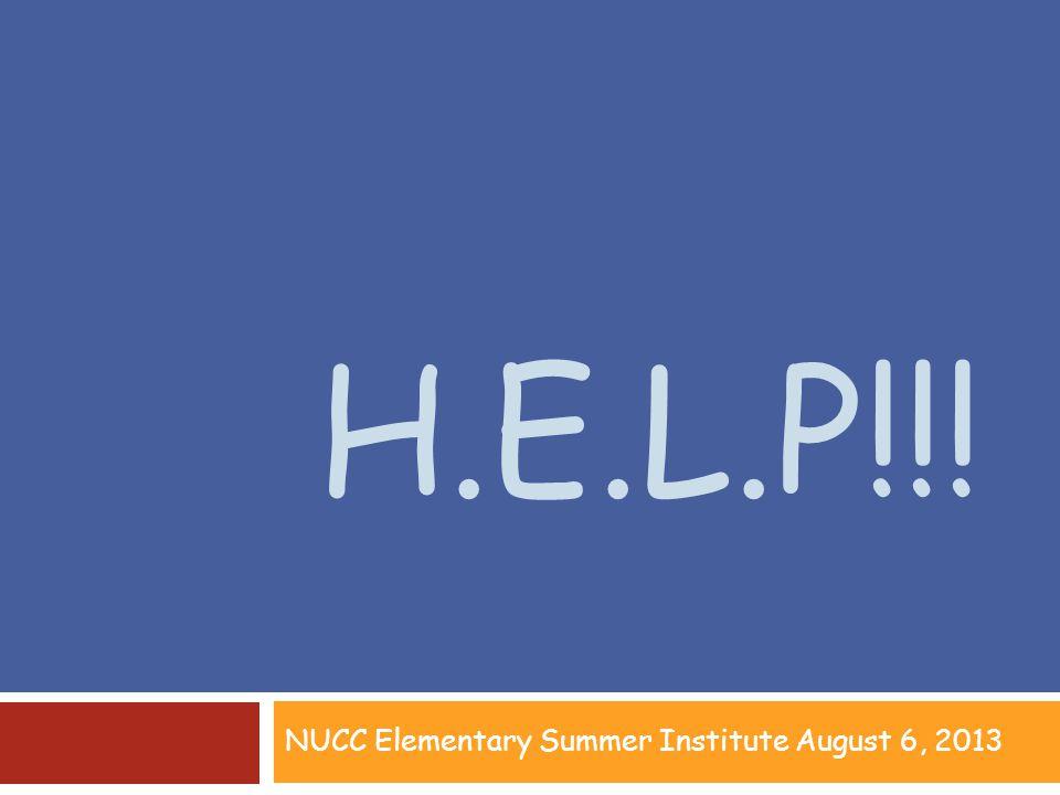 H.E.L.P!!! NUCC Elementary Summer Institute August 6, 2013