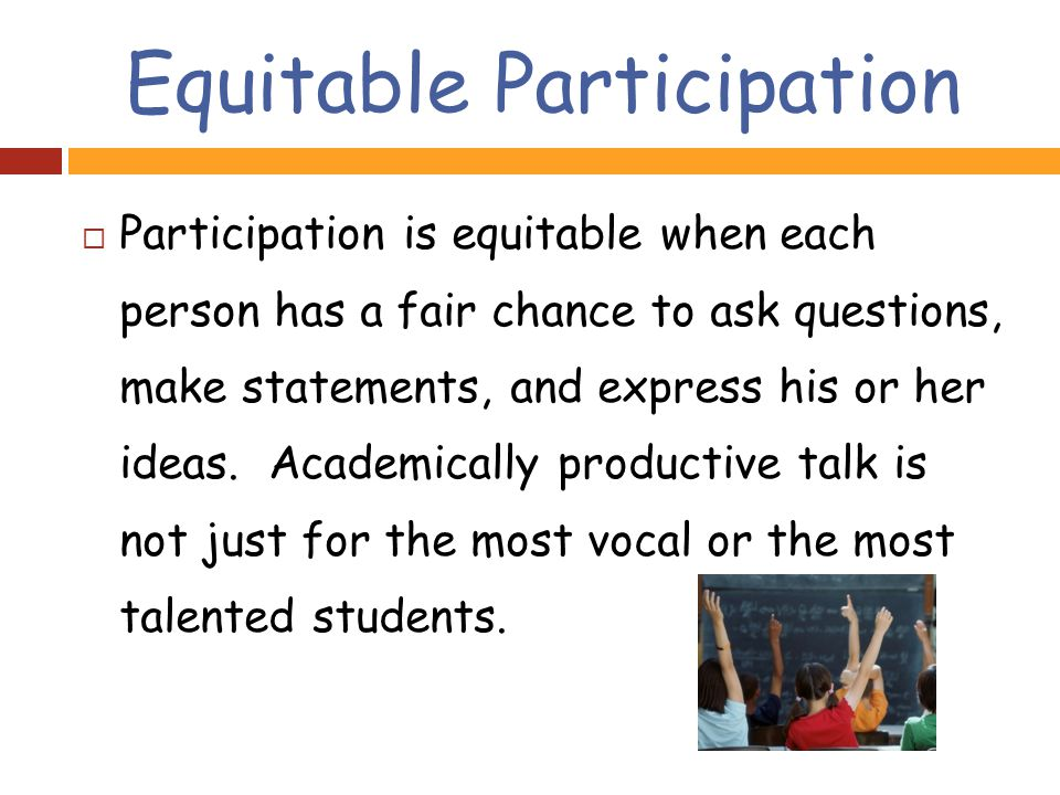Equitable Participation  Participation is equitable when each person has a fair chance to ask questions, make statements, and express his or her ideas.