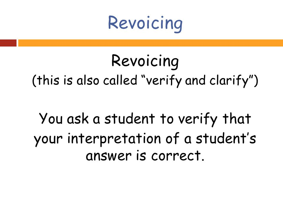 Revoicing (this is also called verify and clarify ) You ask a student to verify that your interpretation of a student's answer is correct.