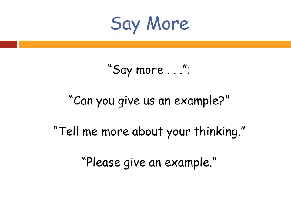 Say More Say more... ; Can you give us an example Tell me more about your thinking. Please give an example.