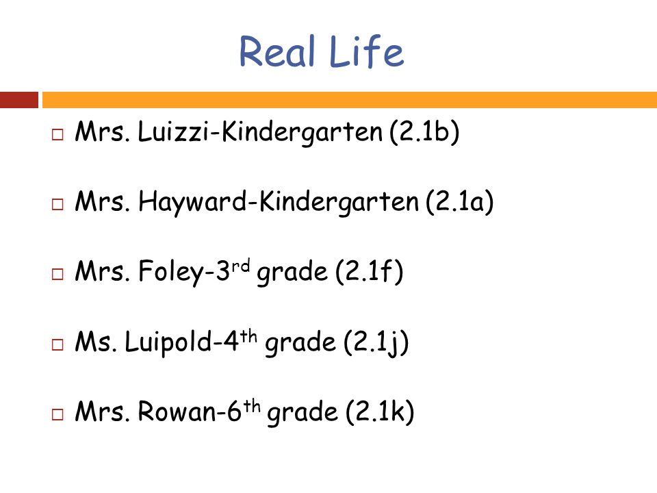 Real Life  Mrs. Luizzi-Kindergarten (2.1b)  Mrs.