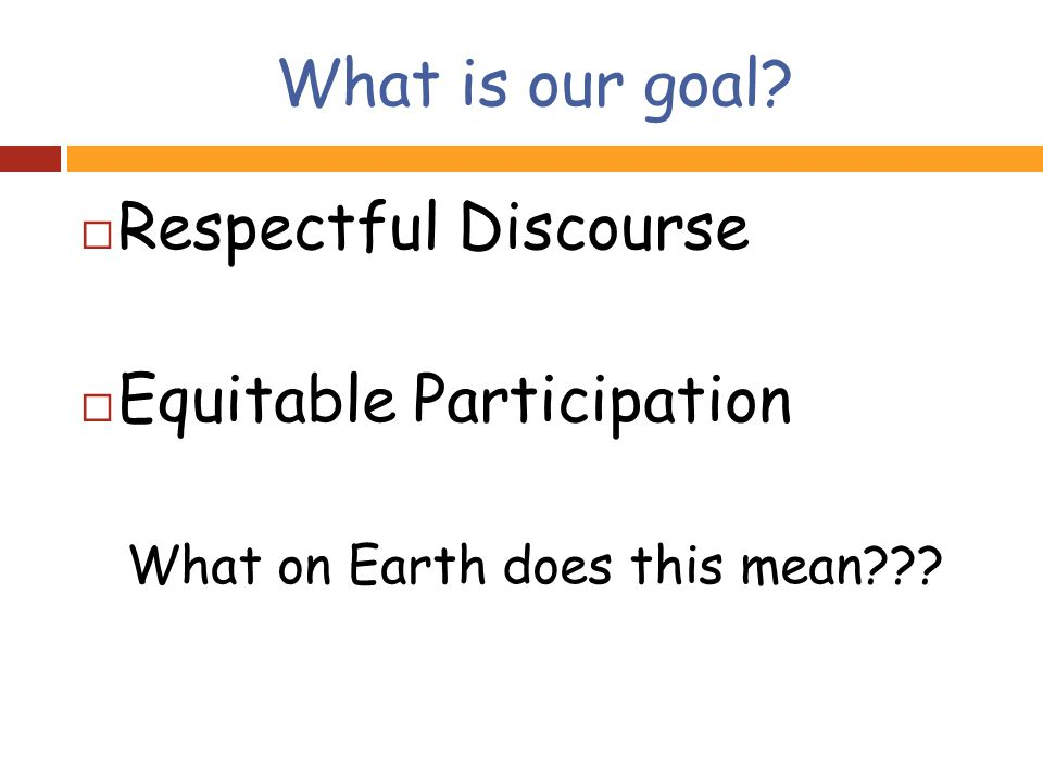 What is our goal  Respectful Discourse  Equitable Participation What on Earth does this mean