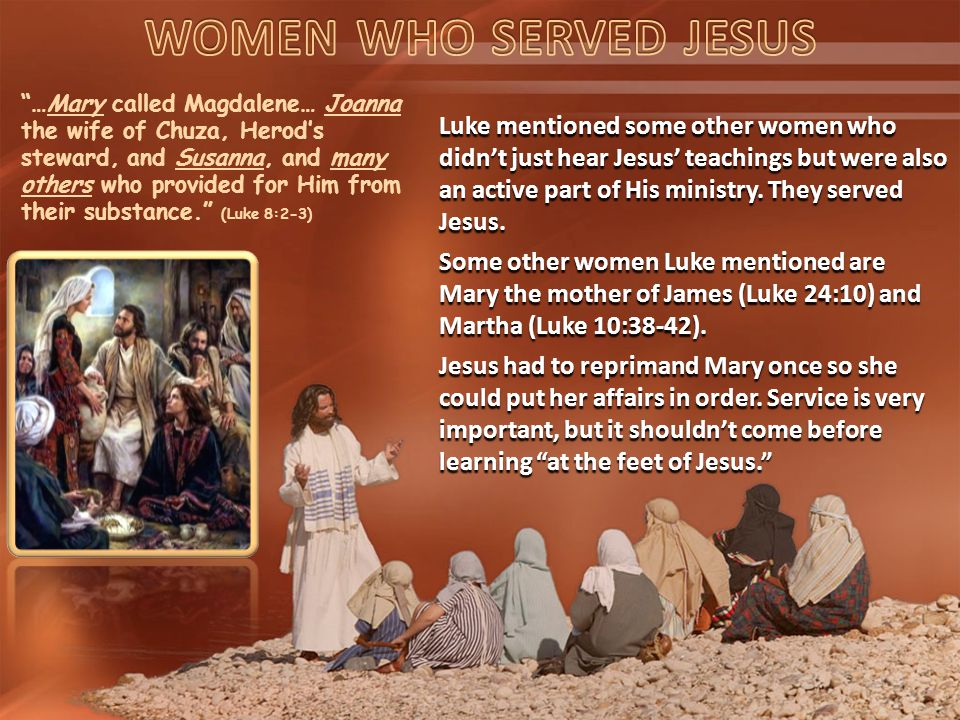 …Mary called Magdalene… Joanna the wife of Chuza, Herod's steward, and Susanna, and many others who provided for Him from their substance. (Luke 8:2-3) Luke mentioned some other women who didn't just hear Jesus' teachings but were also an active part of His ministry.