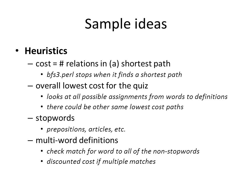 Sample ideas Heuristics – cost = # relations in (a) shortest path bfs3.perl stops when it finds a shortest path – overall lowest cost for the quiz loo