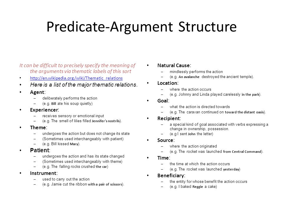 Predicate-Argument Structure It can be difficult to precisely specify the meaning of the arguments via thematic labels of this sort http://en.wikipedia.org/wiki/Thematic_relations Here is a list of the major thematic relations.