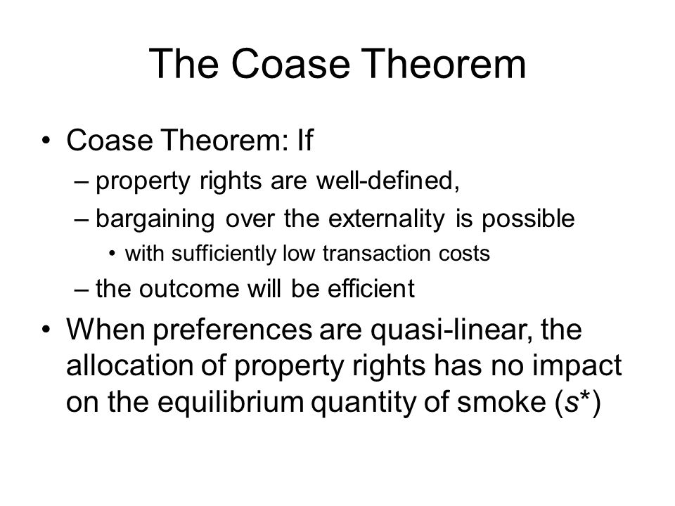 The Coase Theorem Coase Theorem: If –property rights are well-defined, –bargaining over the externality is possible with sufficiently low transaction