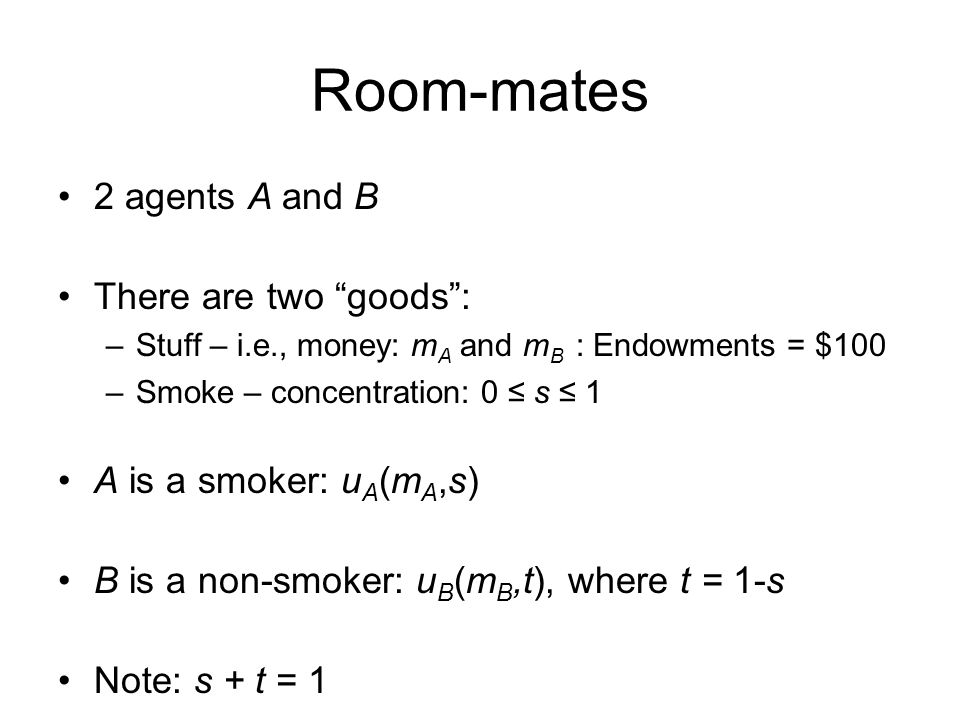 """Room-mates 2 agents A and B There are two """"goods"""": –Stuff – i.e., money: m A and m B : Endowments = $100 –Smoke – concentration: 0 ≤ s ≤ 1 A is a smok"""