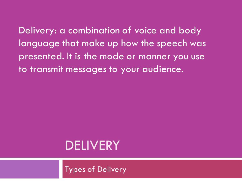 DELIVERY Types of Delivery Delivery: a combination of voice and body language that make up how the speech was presented. It is the mode or manner you