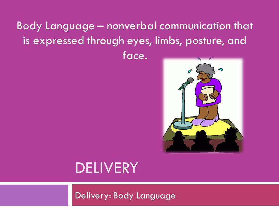 DELIVERY Delivery: Body Language Body Language – nonverbal communication that is expressed through eyes, limbs, posture, and face.