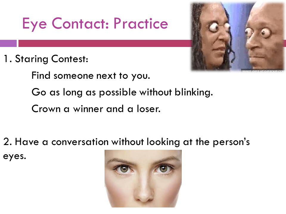 Eye Contact: Practice 1. Staring Contest: Find someone next to you. Go as long as possible without blinking. Crown a winner and a loser. 2. Have a con