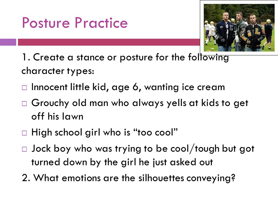 Posture Practice 1. Create a stance or posture for the following character types:  Innocent little kid, age 6, wanting ice cream  Grouchy old man wh