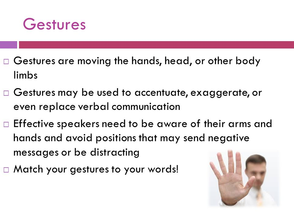 Gestures  Gestures are moving the hands, head, or other body limbs  Gestures may be used to accentuate, exaggerate, or even replace verbal communica