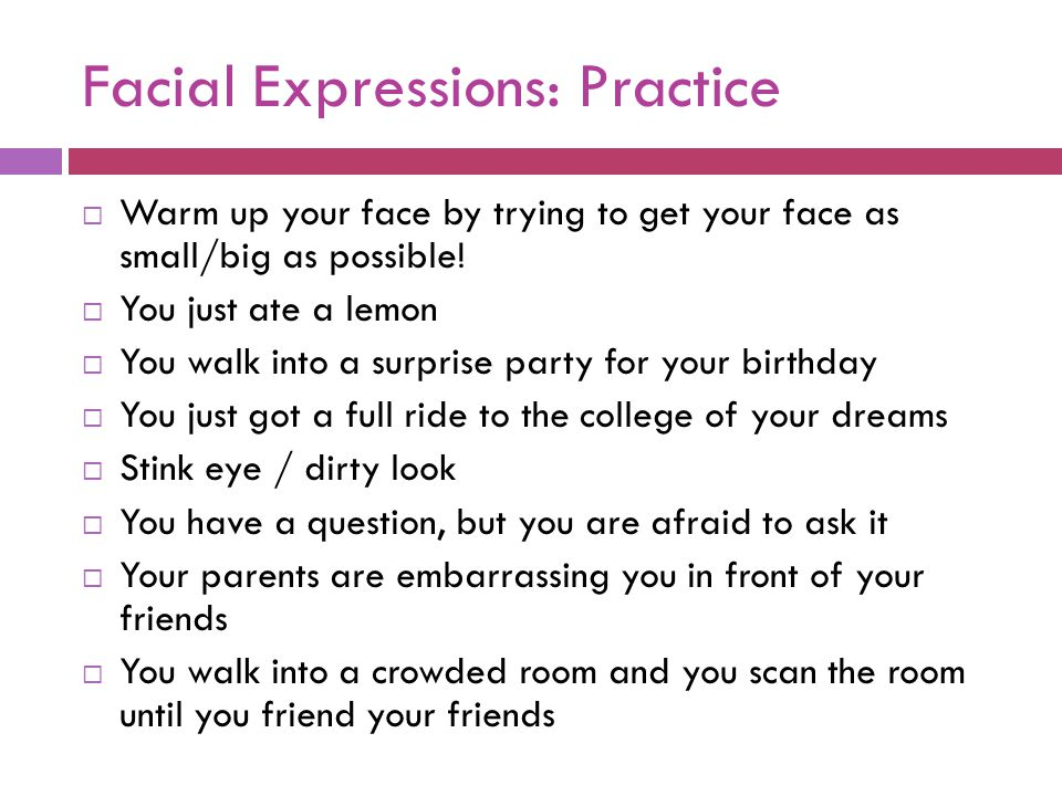 Facial Expressions: Practice  Warm up your face by trying to get your face as small/big as possible!  You just ate a lemon  You walk into a surpris