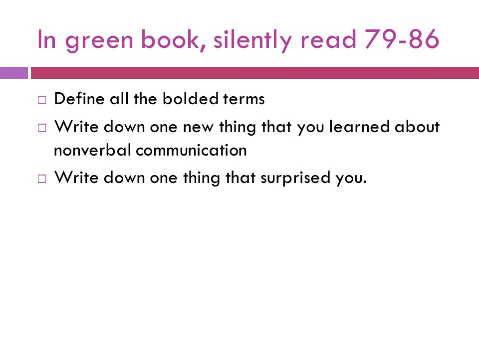 In green book, silently read 79-86  Define all the bolded terms  Write down one new thing that you learned about nonverbal communication  Write dow