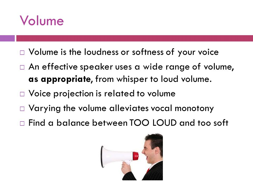 Volume  Volume is the loudness or softness of your voice  An effective speaker uses a wide range of volume, as appropriate, from whisper to loud vol