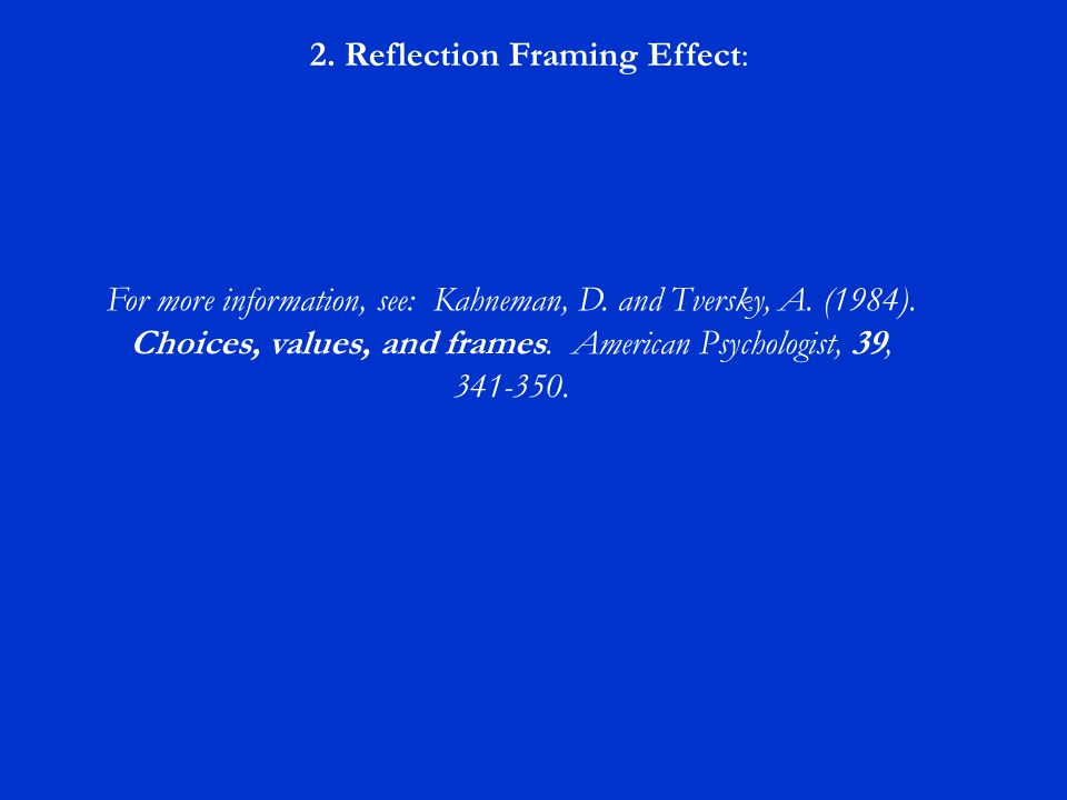 2. Reflection Framing Effect: For more information, see: Kahneman, D. and Tversky, A. (1984). Choices, values, and frames. American Psychologist, 39,