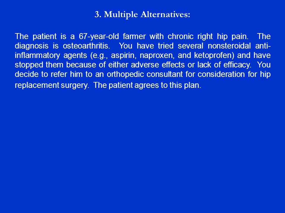 3. Multiple Alternatives: The patient is a 67-year-old farmer with chronic right hip pain. The diagnosis is osteoarthritis. You have tried several non