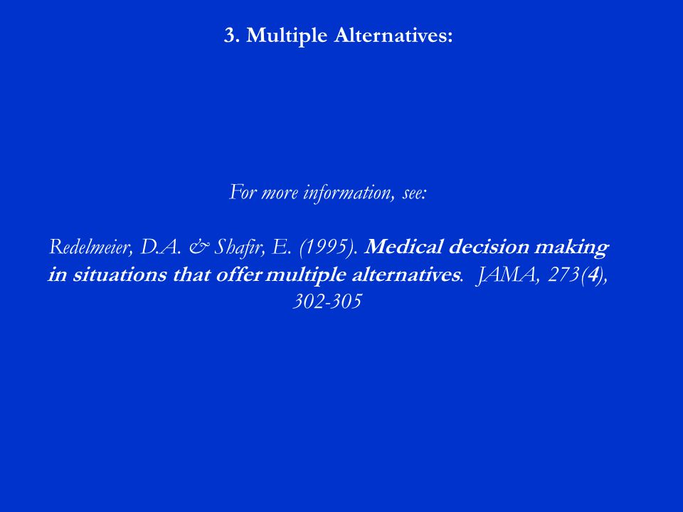 3. Multiple Alternatives: For more information, see: Redelmeier, D.A. & Shafir, E. (1995). Medical decision making in situations that offer multiple a
