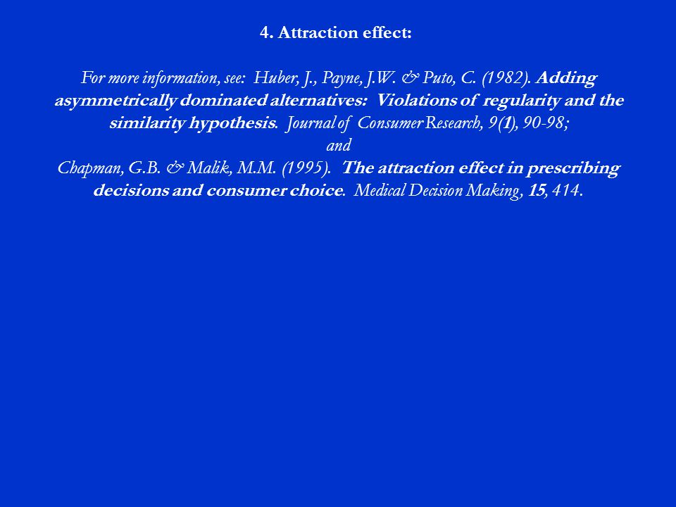 4. Attraction effect: For more information, see: Huber, J., Payne, J.W. & Puto, C. (1982). Adding asymmetrically dominated alternatives: Violations of