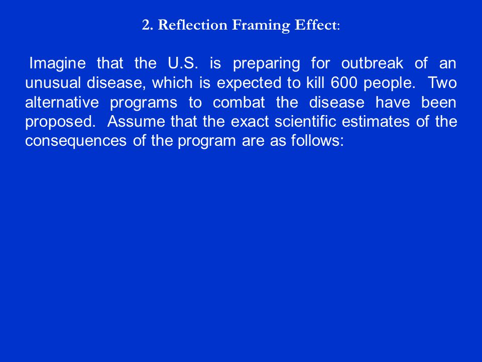 2. Reflection Framing Effect: Imagine that the U.S. is preparing for outbreak of an unusual disease, which is expected to kill 600 people. Two alterna