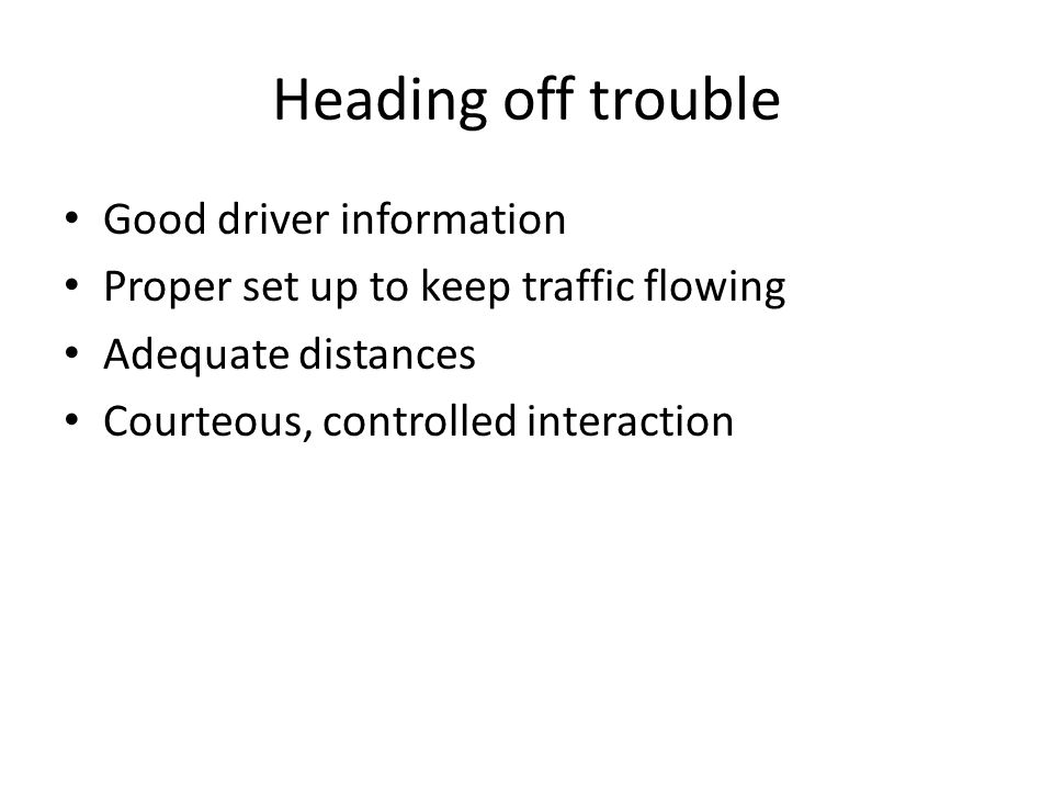 Heading off trouble Good driver information Proper set up to keep traffic flowing Adequate distances Courteous, controlled interaction