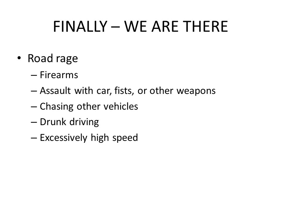 FINALLY – WE ARE THERE Road rage – Firearms – Assault with car, fists, or other weapons – Chasing other vehicles – Drunk driving – Excessively high speed