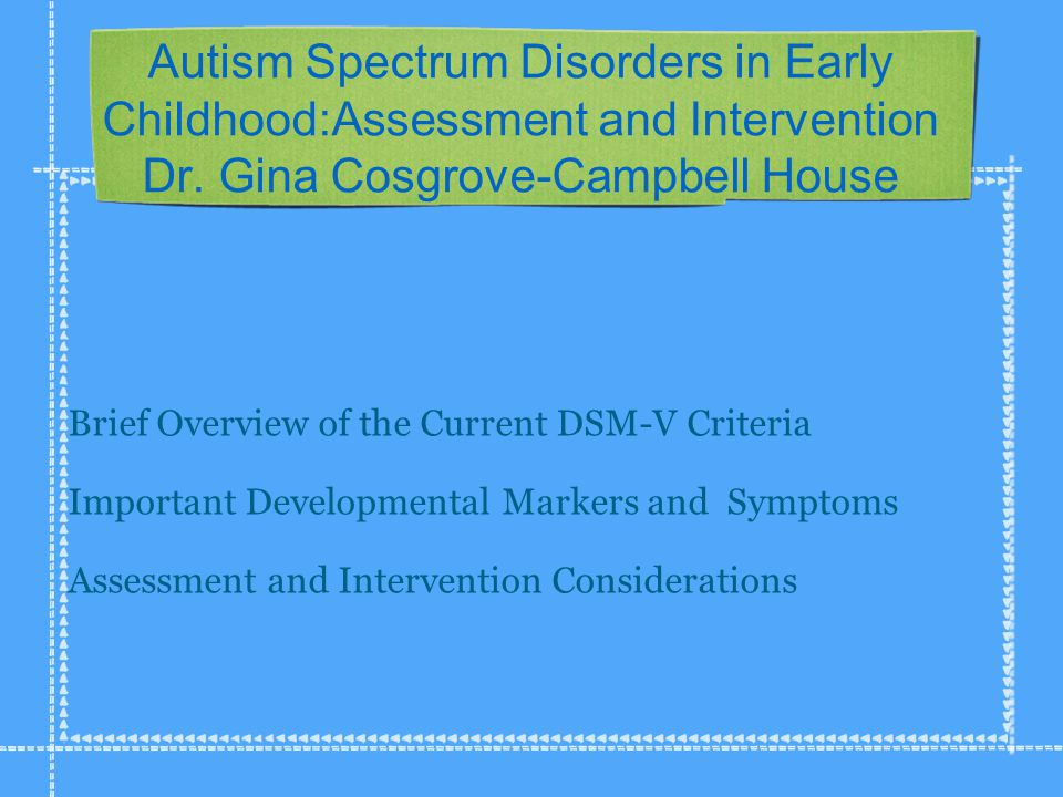 Autism Spectrum Disorders in Early Childhood:Assessment and Intervention Dr.