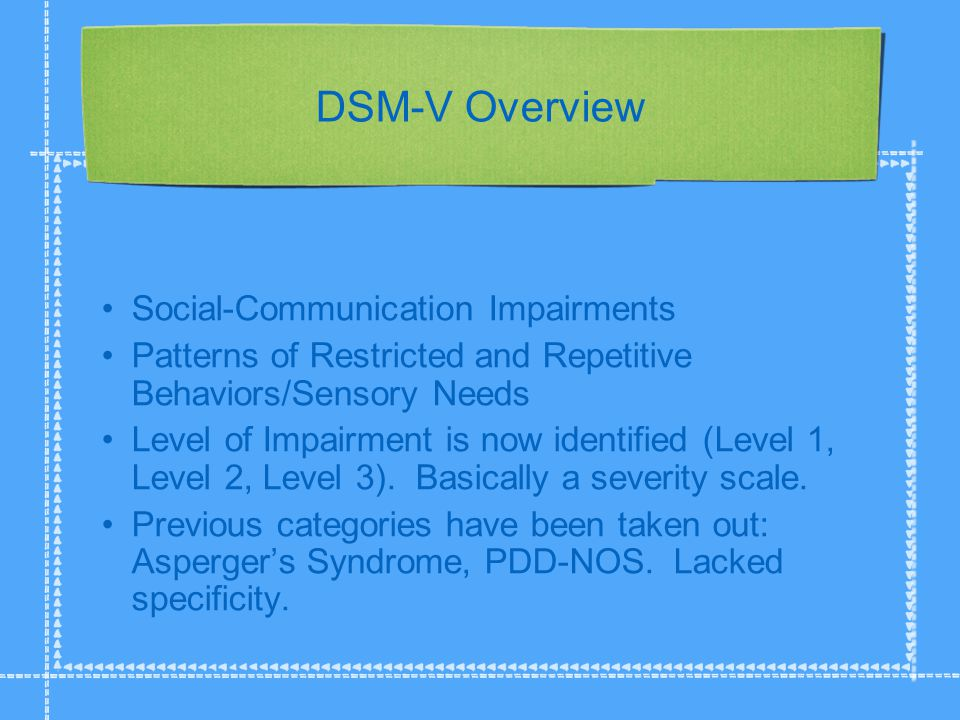 DSM-V Overview Social-Communication Impairments Patterns of Restricted and Repetitive Behaviors/Sensory Needs Level of Impairment is now identified (Level 1, Level 2, Level 3).