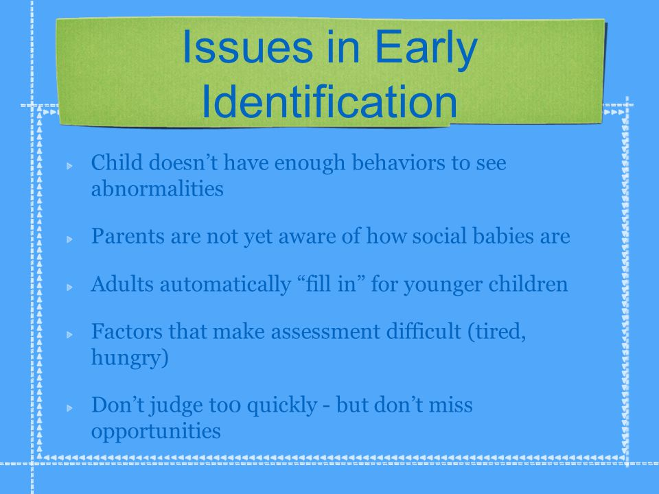 Issues in Early Identification Child doesn't have enough behaviors to see abnormalities Parents are not yet aware of how social babies are Adults automatically fill in for younger children Factors that make assessment difficult (tired, hungry) Don't judge to0 quickly - but don't miss opportunities