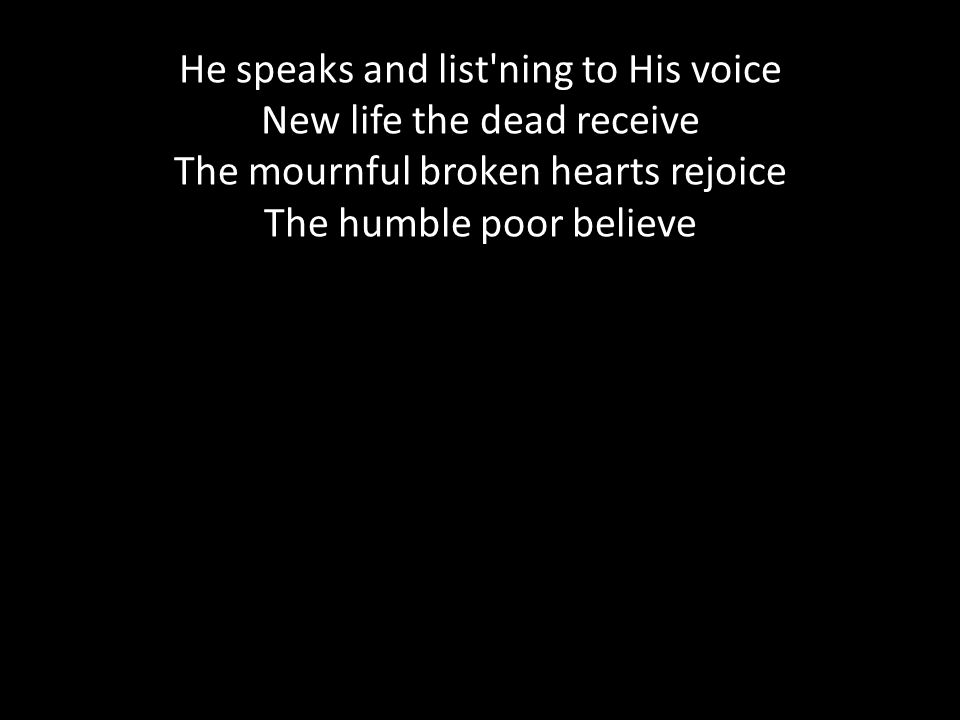 He speaks and list ning to His voice New life the dead receive The mournful broken hearts rejoice The humble poor believe