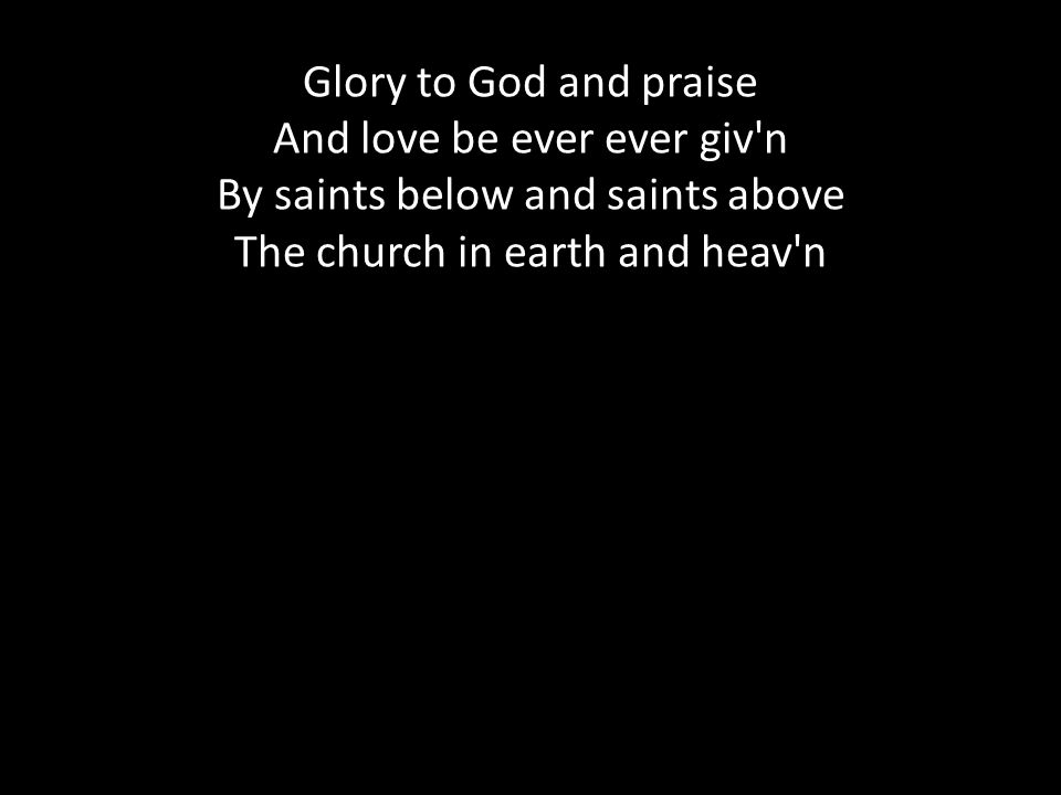 Glory to God and praise And love be ever ever giv n By saints below and saints above The church in earth and heav n