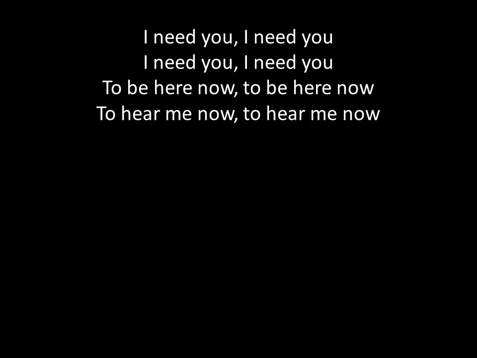 I need you, I need you To be here now, to be here now To hear me now, to hear me now