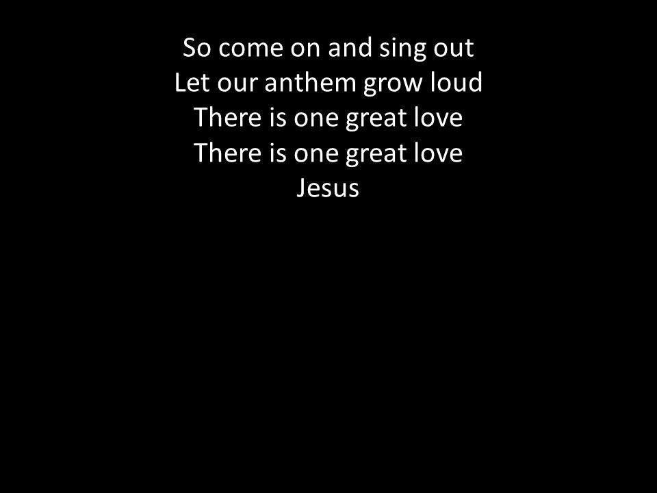 So come on and sing out Let our anthem grow loud There is one great love There is one great love Jesus